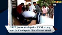 CRPF jawan deployed at EVM strong room in Kondagaon dies of heart attack